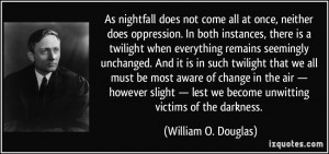 As nightfall does not come all at once, neither does oppression. In ...