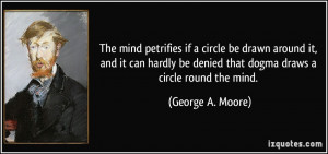 ... be denied that dogma draws a circle round the mind. - George A. Moore