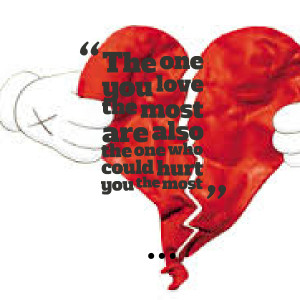 ... the one you love the most are also the one who could hurt you the most