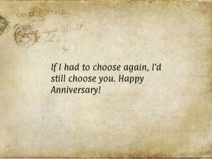 If I had to choose again, I'd still choose you. Happy Anniversary!