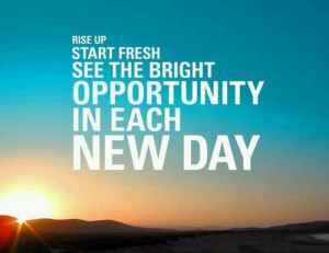 Rise up start fresh see the bright opportunity in each day""