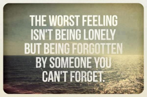 The worst feeling isn't being lonely but being forgotten by someone ...