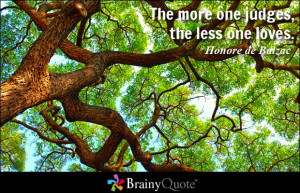 The more one judges, the less one loves. - Honore de Balzac