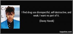 find drug use disrespectful, self-destructive, and weak. I want no ...
