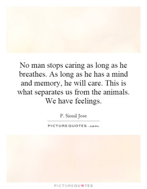 ... what separates us from the animals. We have feelings. Picture Quote #1