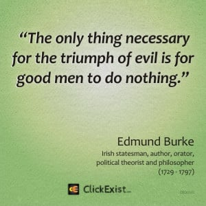 ... for the triumph of evil is for good men to do nothing – Edmund Burke