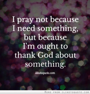 pray not because I need something, but because I'm ought to thank ...