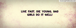 Live fast, die young, Bad Girls do it Profile Facebook Covers