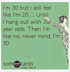 Bahaaa! Almost dirty 30! 29 soon! Yikes! I'll just pretend to be in my ...