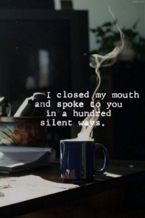 ... my mouth and spoke to you in a hundred silent ways. ~Rumi Pure poetry