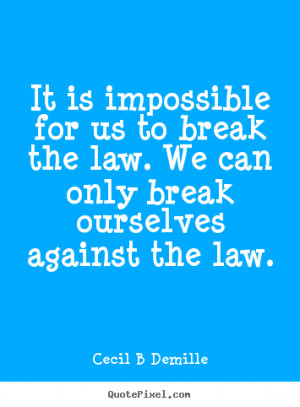 It is impossible for us to break the law. We can only break ourselves ...