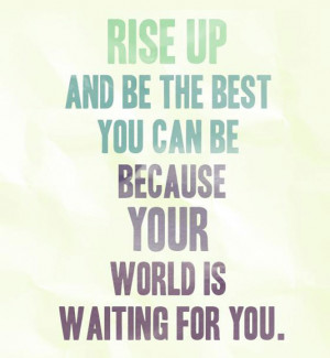 ... up and be the best you can be, because your world is waiting for you