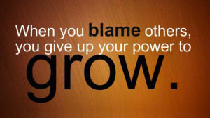 When you blame others you give up your power to grow