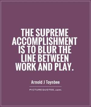 Work Quotes Accomplishment Quotes Play Quotes Arnold J Toynbee Quotes