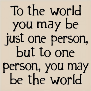 the world you may be one person but to one person you may be the world ...