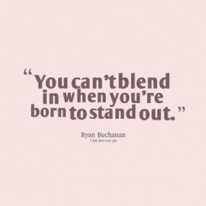 You can't blend in when you're born to stand out.
