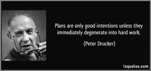 only good intentions unless they immediately degenerate into hard work ...