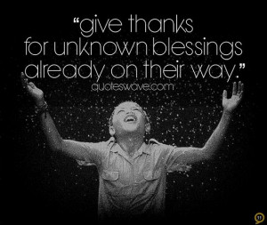 Give thanks for unknown blessings already on their way.