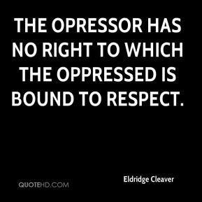 Eldridge Cleaver - The opressor has no right to which the oppressed is ...