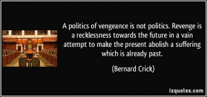 politics of vengeance is not politics. Revenge is a recklessness ...