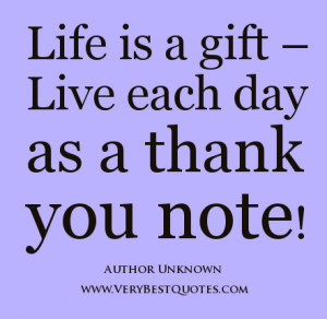 Life is a gift - Live each day as a thank you note!