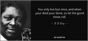 ... and when your died your done, so let the good times roll. - B. B. King