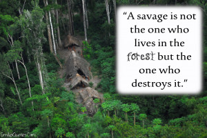 ... Is Not The One Who Lives In The Forest But The One Who Destroys It