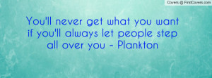 You'll never get what you want if you'll always let people step all ...