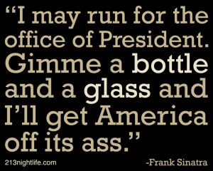 may run for the office of President. Gimme a bottle and a glass and ...