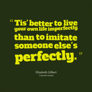 Quotes Picture: tis' better to live your own life imperfectly than to ...