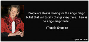 ... change everything. There is no single magic bullet. - Temple Grandin