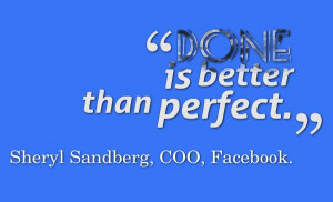 Done is better than perfect. -- Sheryl Sandberg, COO, Facebook. #quote