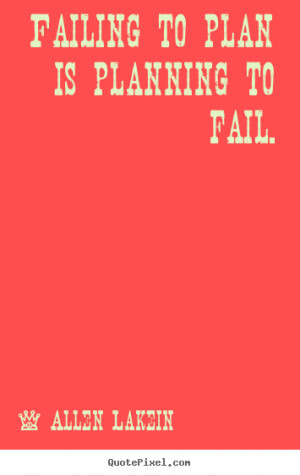 ... to plan is planning to fail. Allen Lakein famous inspirational quotes