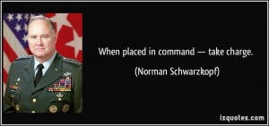 When placed in command — take charge. - Norman Schwarzkopf