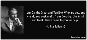 am Oz, the Great and Terrible. Who are you, and why do you seek me ...