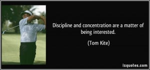 Discipline and concentration are a matter of being interested. - Tom ...