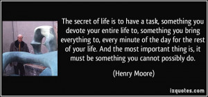 The secret of life is to have a task, something you devote your entire ...