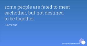 ... people are fated to meet eachother, but not destined to be together