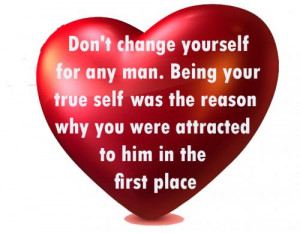 Don't change yourself for any man. Being your true self was the reason ...