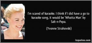 scared of karaoke. I think if I did have a go to karaoke song, it ...