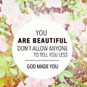 You are beautiful because God made you.