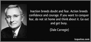 ... not sit home and think about it. Go out and get busy. - Dale Carnegie
