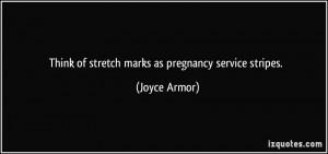 Think of stretch marks as pregnancy service stripes. - Joyce Armor