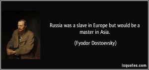 Russia was a slave in Europe but would be a master in Asia. - Fyodor ...