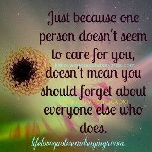 Just because one person doesn't seem to care for you, doesn't mean ...