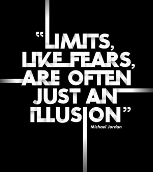 Limits, like fears, are often just an illusion.