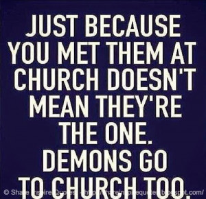 ... them at church doesn't mean they;re the one. DEMONS go to church too