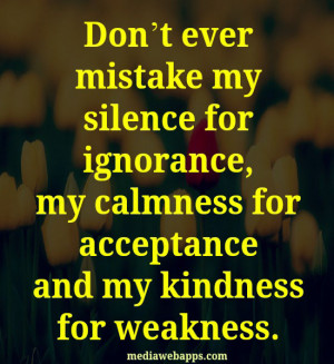 mistake my silence for ignorance, my calmness for acceptance and my ...