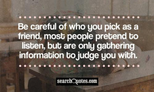 Be careful of who you pick as a friend, most people pretend to listen ...