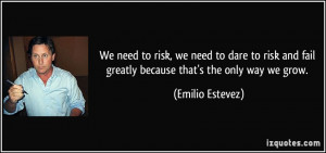 We need to risk, we need to dare to risk and fail greatly because that ...